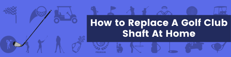 How to Replace A Golf Club Shaft At Home